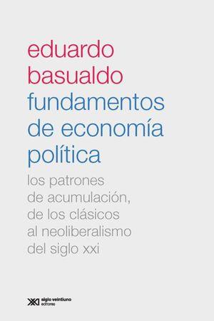 FUNDAMENTOS DE ECONOMIA POLITICA. LOS PATRONES DE ACUMULACION DE LOS CLASICOS AL NEOLIBERALISMO DEL SIGLO XXI