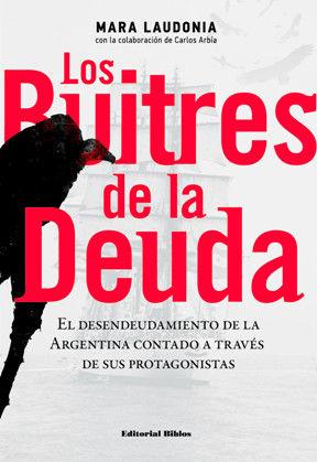 BUITRES DE LA DEUDA,LA. EL DESENDEUDAMIENTO DE LA ARGENTINA CONTADO A TRAVES DE SUS PROTAGONISTAS