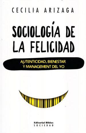 SOCIOLOGIA DE LA FELICIDAD. AUTENTICIDAD BIENESTAR Y MANAGEMENT DEL YO
