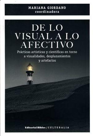 DE LO VISULA A LO AFECTIVO. PRACTICAS ARTISTICAS Y CIENTIFICAS EN TORNO A LAS VISUALIDADES DESPLAZAMIENTOS Y ARTEFACTOS