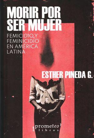 Morir por ser mujer. Femicidio y feminicidio en América Latina